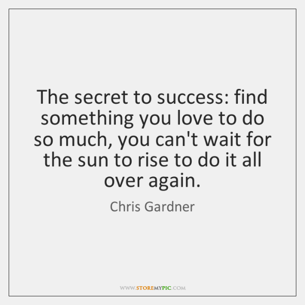 The secret to success: find something you love to do so much, ...