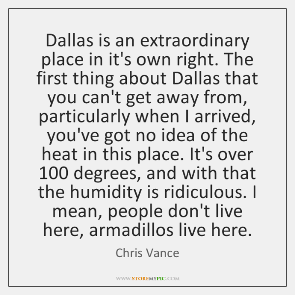 Dallas is an extraordinary place in it's own right. The first thing ...
