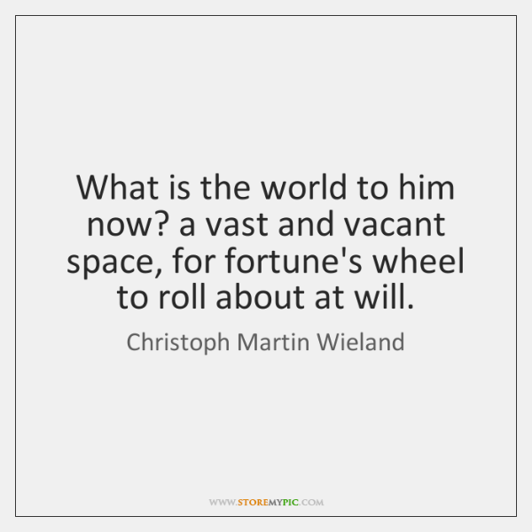 What is the world to him now? a vast and vacant space, ...