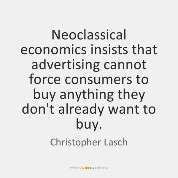 Neoclassical economics insists that advertising cannot force consumers to buy anything they ...