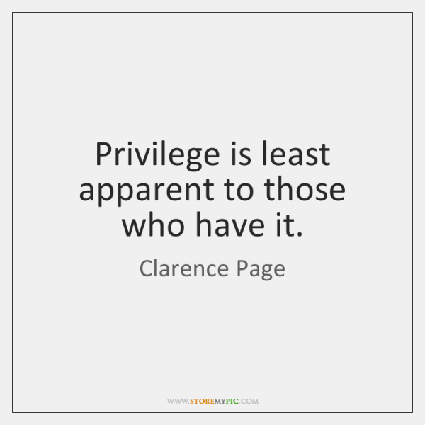 Privilege is least apparent to those who have it.