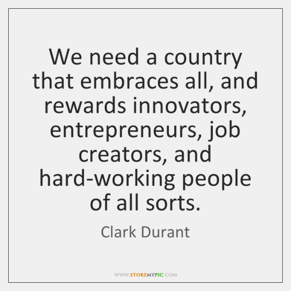 We need a country that embraces all, and rewards innovators, entrepreneurs, job ...