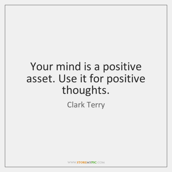 Your mind is a positive asset. Use it for positive thoughts.