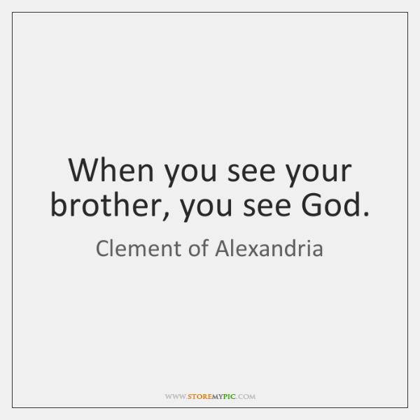When you see your brother, you see God.