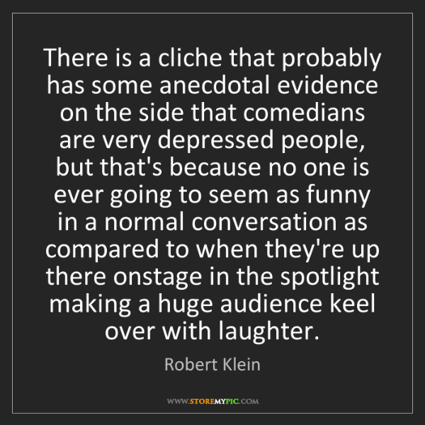 Robert Klein: There is a cliche that probably has some anecdotal evidence...