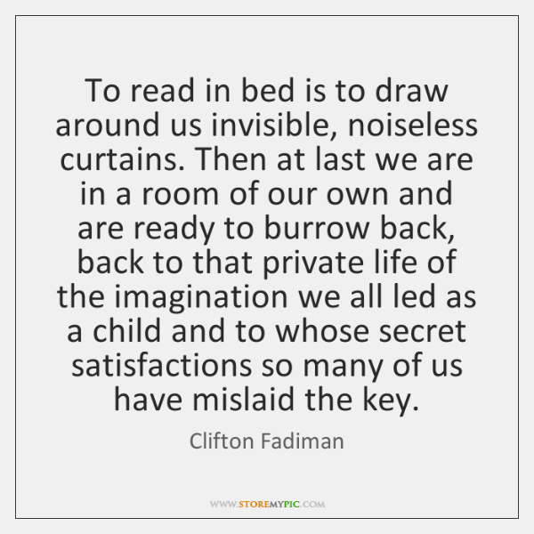 To read in bed is to draw around us invisible, noiseless curtains. ...