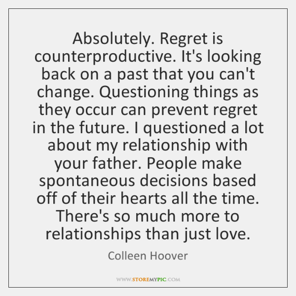 Absolutely. Regret is counterproductive. It's looking back on a past that you ...