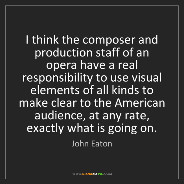 John Eaton: I think the composer and production staff of an opera...