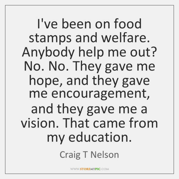 I've been on food stamps and welfare. Anybody help me out? No. ...