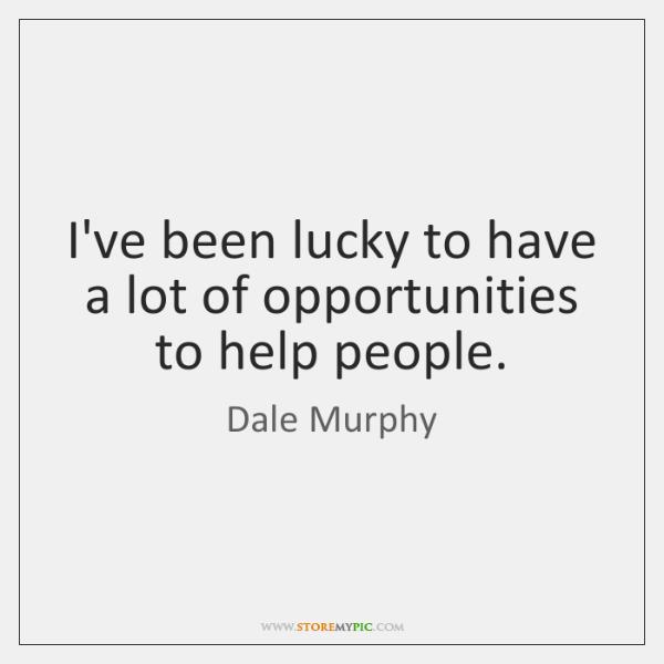 I've been lucky to have a lot of opportunities to help people.