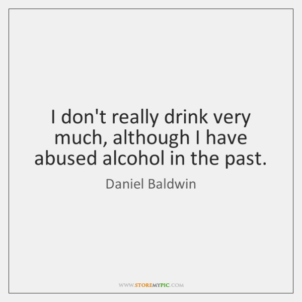 I don't really drink very much, although I have abused alcohol in ...