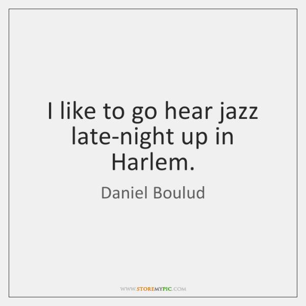 I like to go hear jazz late-night up in Harlem.