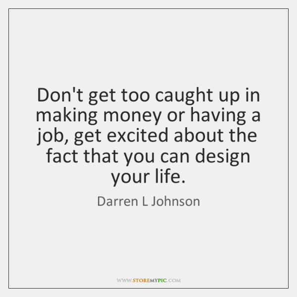 Don't get too caught up in making money or having a job, ...