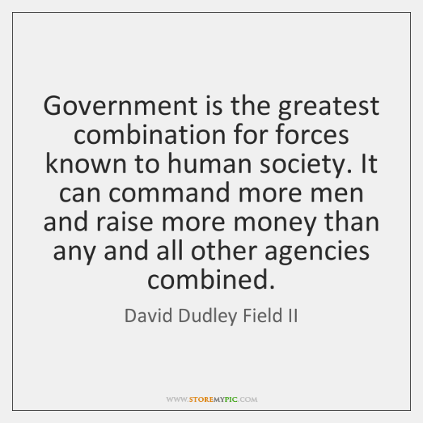 Government is the greatest combination for forces known to human society. It ...