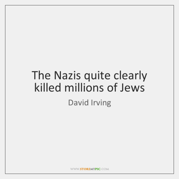 The Nazis quite clearly killed millions of Jews
