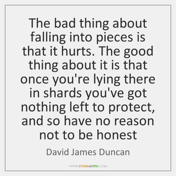 The bad thing about falling into pieces is that it hurts. The ...
