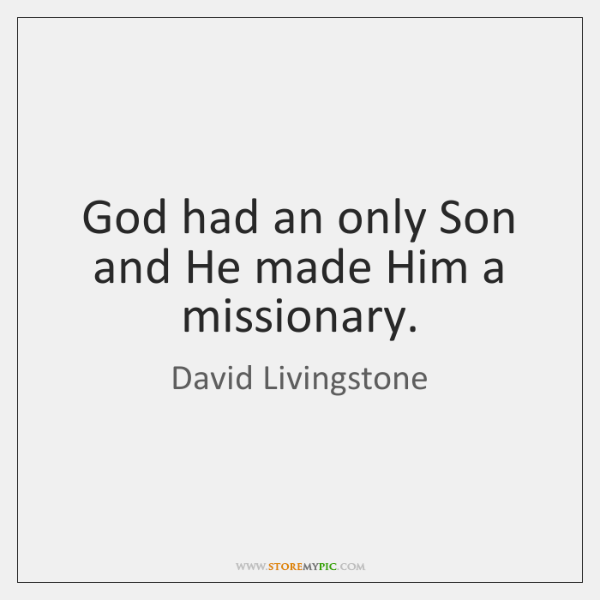 God had an only Son and He made Him a missionary.