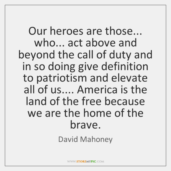 Our heroes are those... who... act above and beyond the call of ...