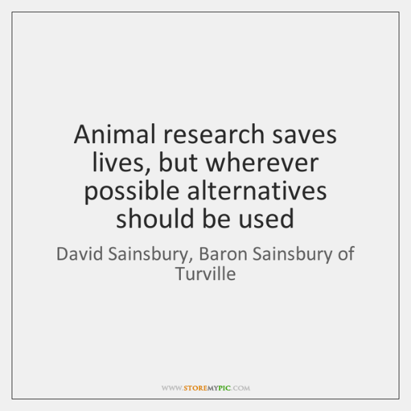 Animal research saves lives, but wherever possible alternatives should be used