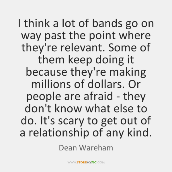 I think a lot of bands go on way past the point ...
