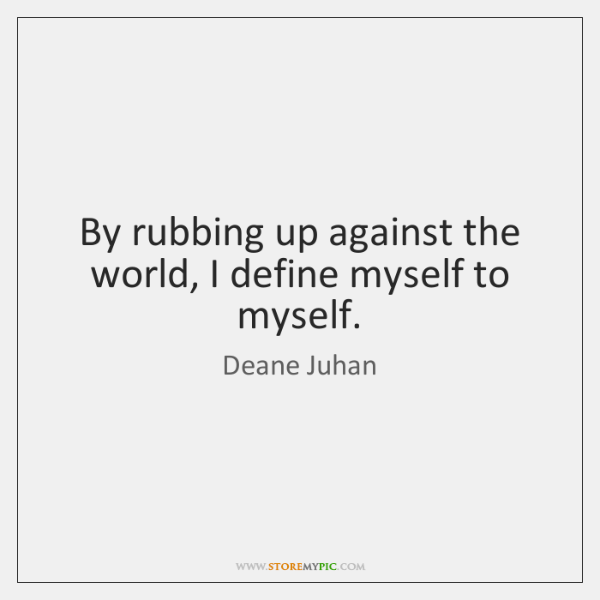 By rubbing up against the world, I define myself to myself.