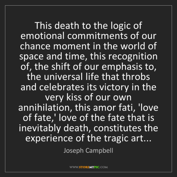 Joseph Campbell: This death to the logic of emotional commitments of our...