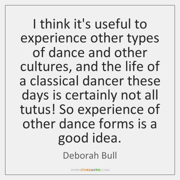 I think it's useful to experience other types of dance and other ...