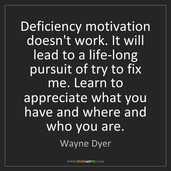Wayne Dyer: Deficiency motivation doesn't work. It will lead to a...