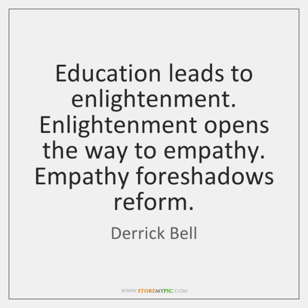 Education leads to enlightenment. Enlightenment opens the way to empathy. Empathy foreshadows ...