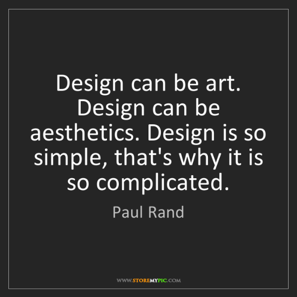 Paul Rand: Design can be art. Design can be aesthetics. Design is...