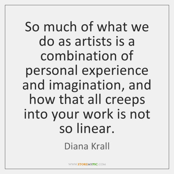 So much of what we do as artists is a combination of ...