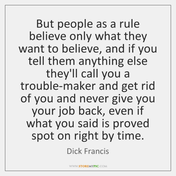 But people as a rule believe only what they want to believe, ...