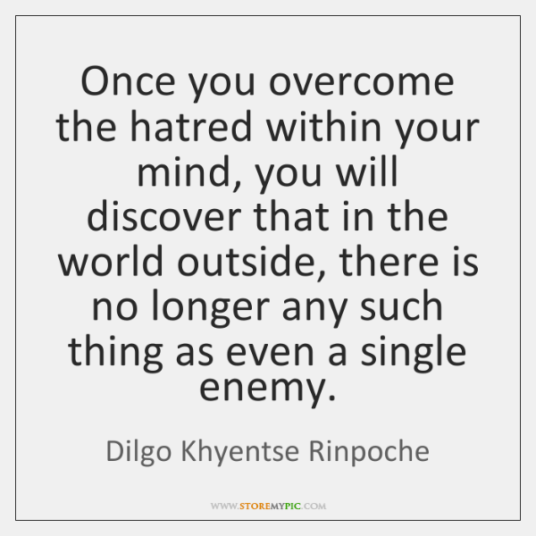 Once you overcome the hatred within your mind, you will discover that ...