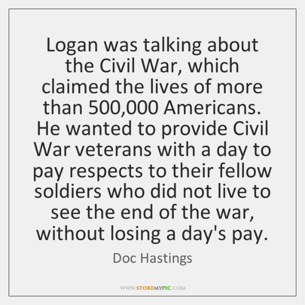 Logan was talking about the Civil War, which claimed the lives of ...