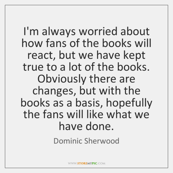 I'm always worried about how fans of the books will react, but ...