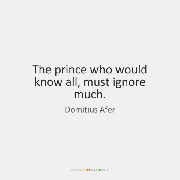 The prince who would know all, must ignore much.