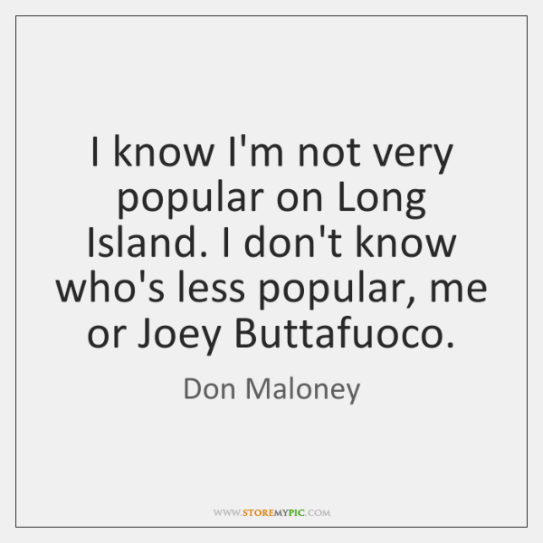 I know I'm not very popular on Long Island. I don't know ...