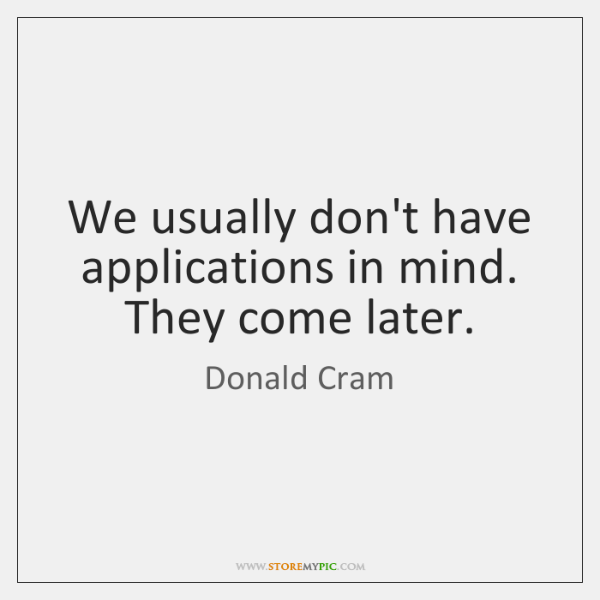We usually don't have applications in mind. They come later.