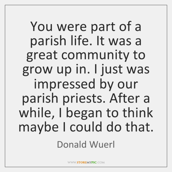 You were part of a parish life. It was a great community ...