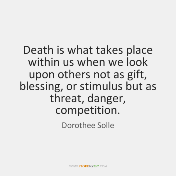 Death is what takes place within us when we look upon others ...
