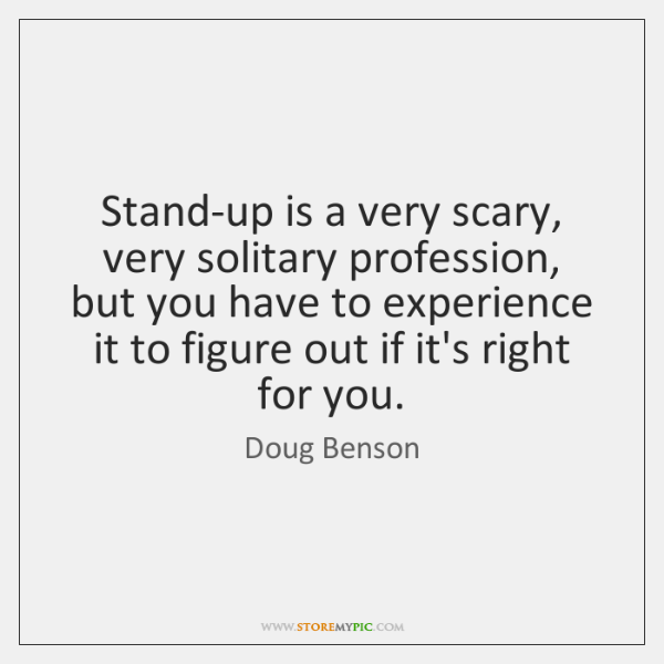 Stand-up is a very scary, very solitary profession, but you have to ...