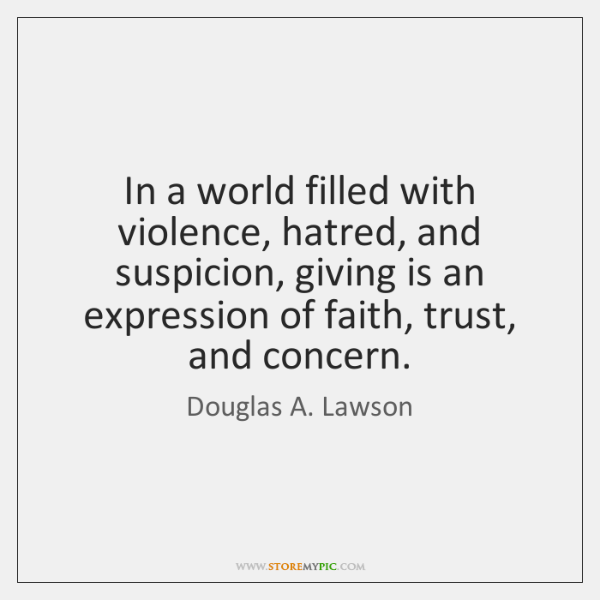 In a world filled with violence, hatred, and suspicion, giving is an ...