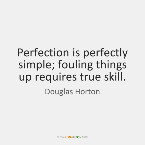 Perfection is perfectly simple; fouling things up requires true skill.