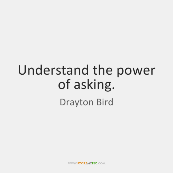 Understand the power of asking.