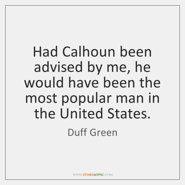 Had Calhoun been advised by me, he would have been the most ...