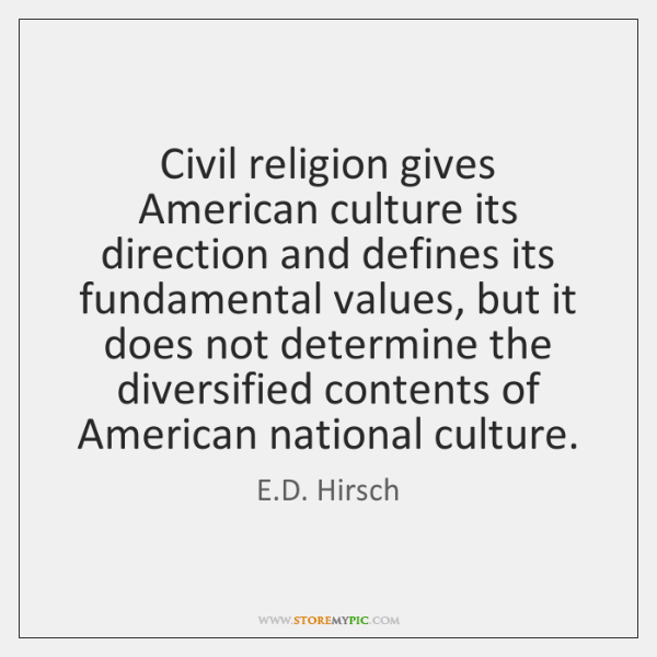 Civil religion gives American culture its direction and defines its fundamental values, ...