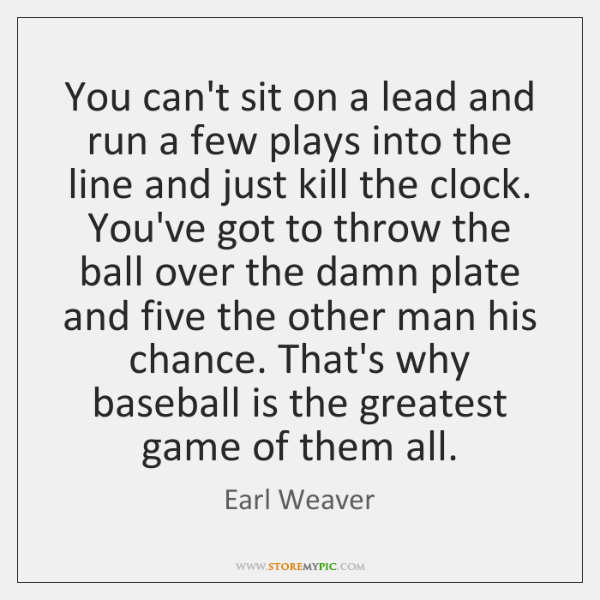 You can't sit on a lead and run a few plays into ...