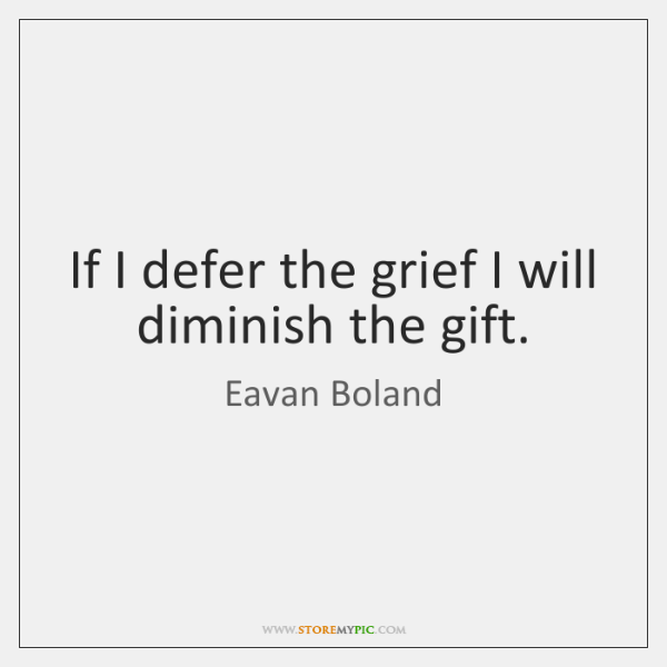 If I defer the grief I will diminish the gift.