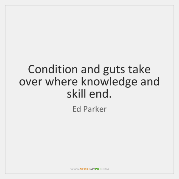 Condition and guts take over where knowledge and skill end.