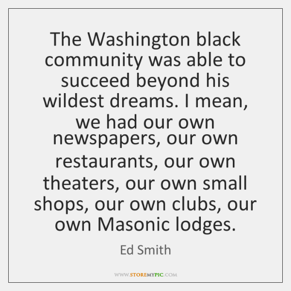 The Washington black community was able to succeed beyond his wildest dreams. ...